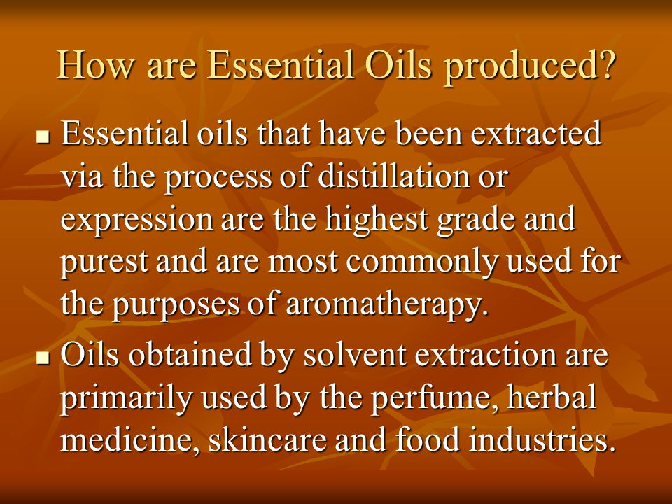 How are Essential Oils produced? Essential oils that have been extracted via the process of distillation or expression are the highest grade and pures