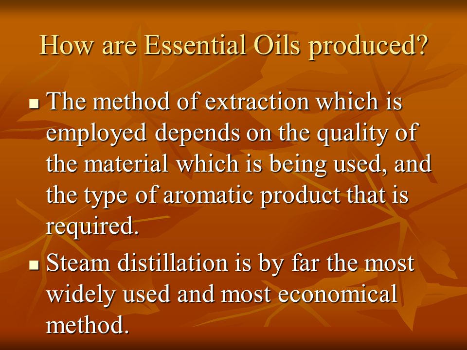 How are Essential Oils produced? The method of extraction which is employed depends on the quality of the material which is being used, and the type o
