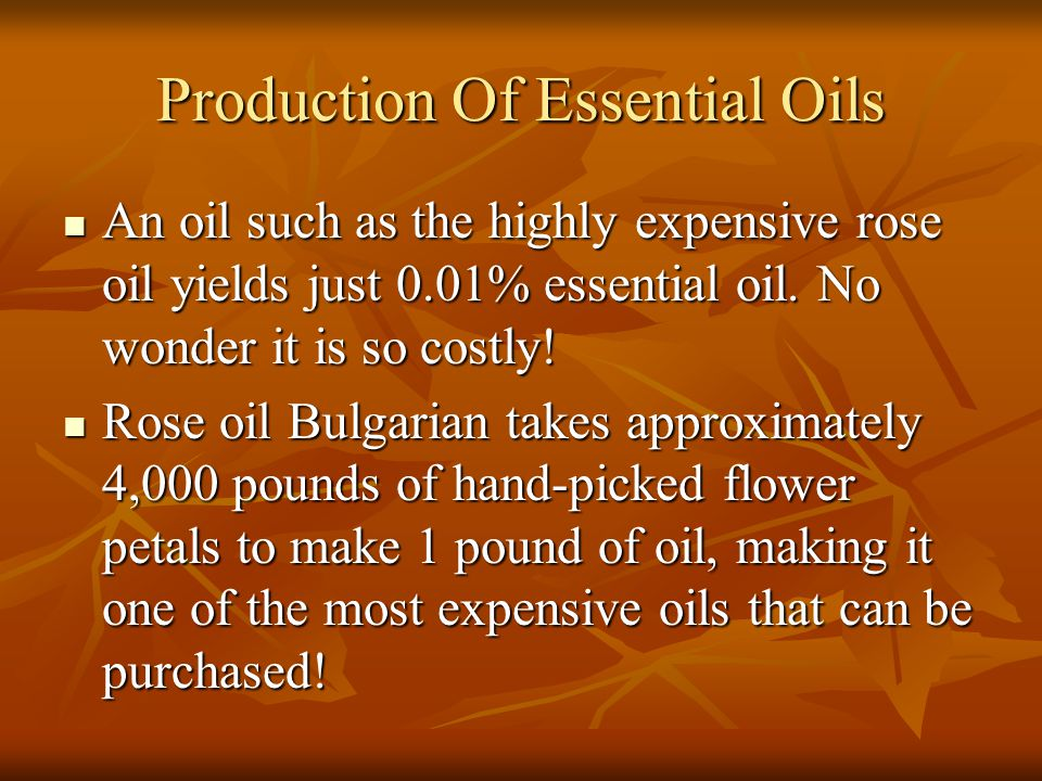 Production Of Essential Oils An oil such as the highly expensive rose oil yields just 0.01% essential oil. No wonder it is so costly! An oil such as t