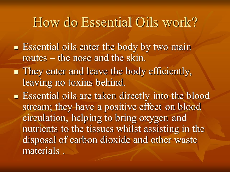 How do Essential Oils work? Essential oils enter the body by two main routes – the nose and the skin. Essential oils enter the body by two main routes