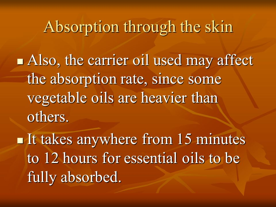 Absorption through the skin Also, the carrier oil used may affect the absorption rate, since some vegetable oils are heavier than others. Also, the ca