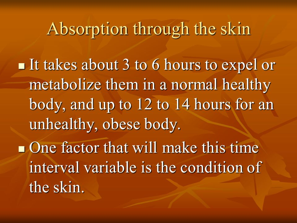 Absorption through the skin It takes about 3 to 6 hours to expel or metabolize them in a normal healthy body, and up to 12 to 14 hours for an unhealth