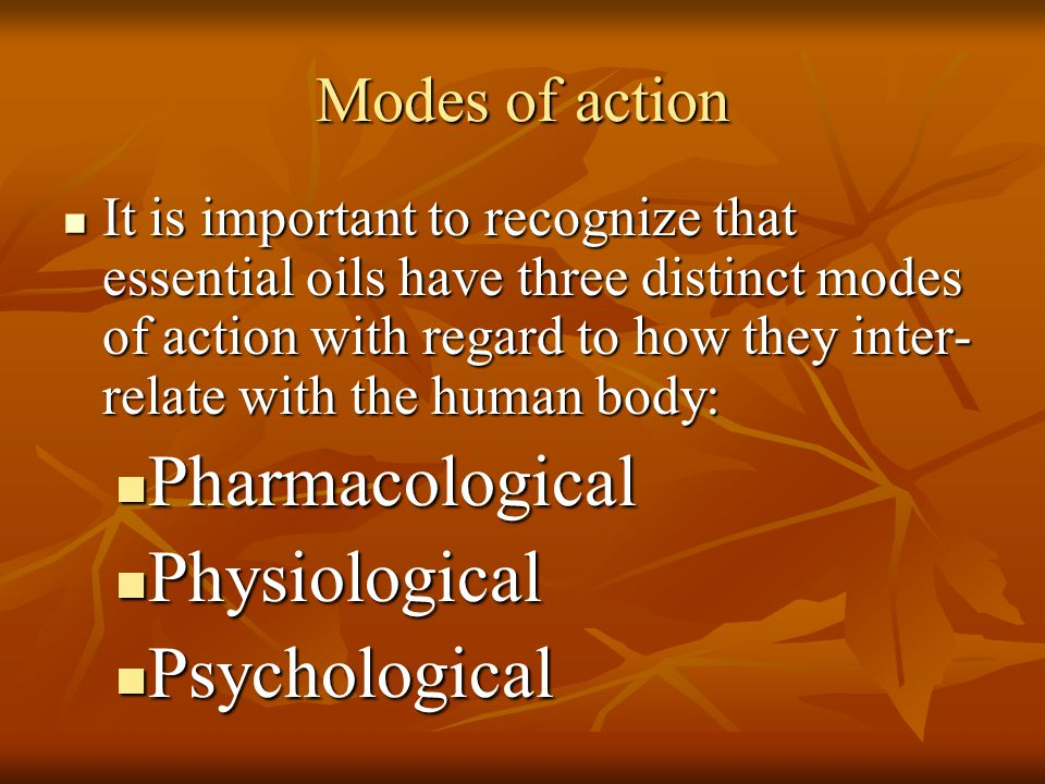 Modes of action It is important to recognize that essential oils have three distinct modes of action with regard to how they inter- relate with the hu