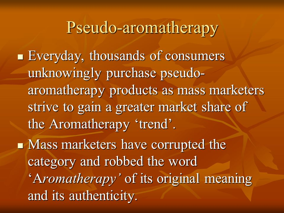 Pseudo-aromatherapy Everyday, thousands of consumers unknowingly purchase pseudo- aromatherapy products as mass marketers strive to gain a greater mar