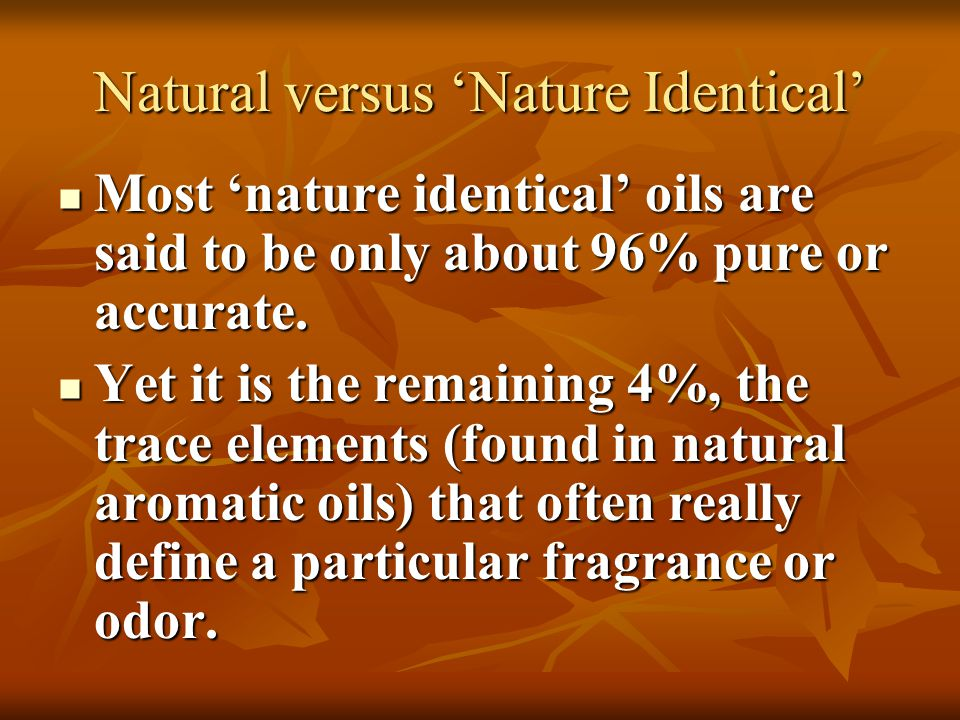 Natural versus 'Nature Identical' Most 'nature identical' oils are said to be only about 96% pure or accurate. Most 'nature identical' oils are said t