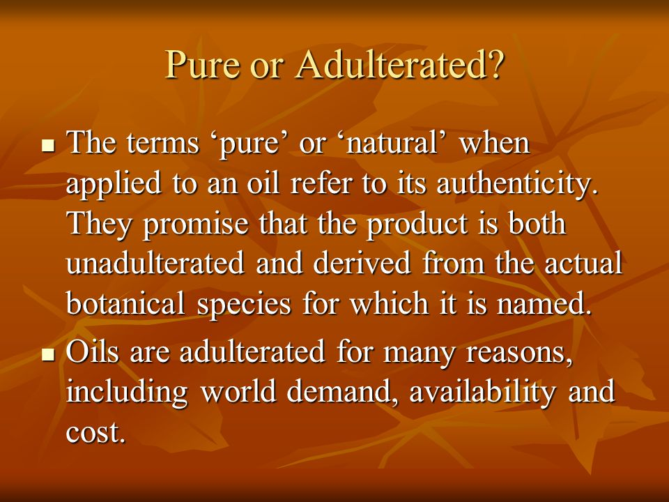 Pure or Adulterated? The terms 'pure' or 'natural' when applied to an oil refer to its authenticity. They promise that the product is both unadulterat