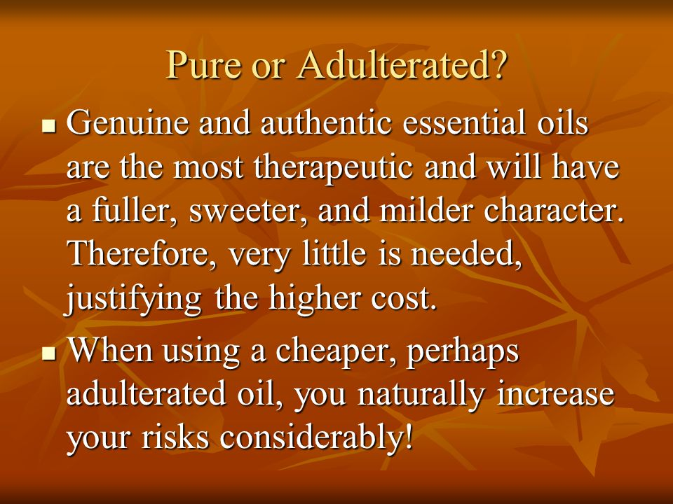 Pure or Adulterated? Genuine and authentic essential oils are the most therapeutic and will have a fuller, sweeter, and milder character. Therefore, v