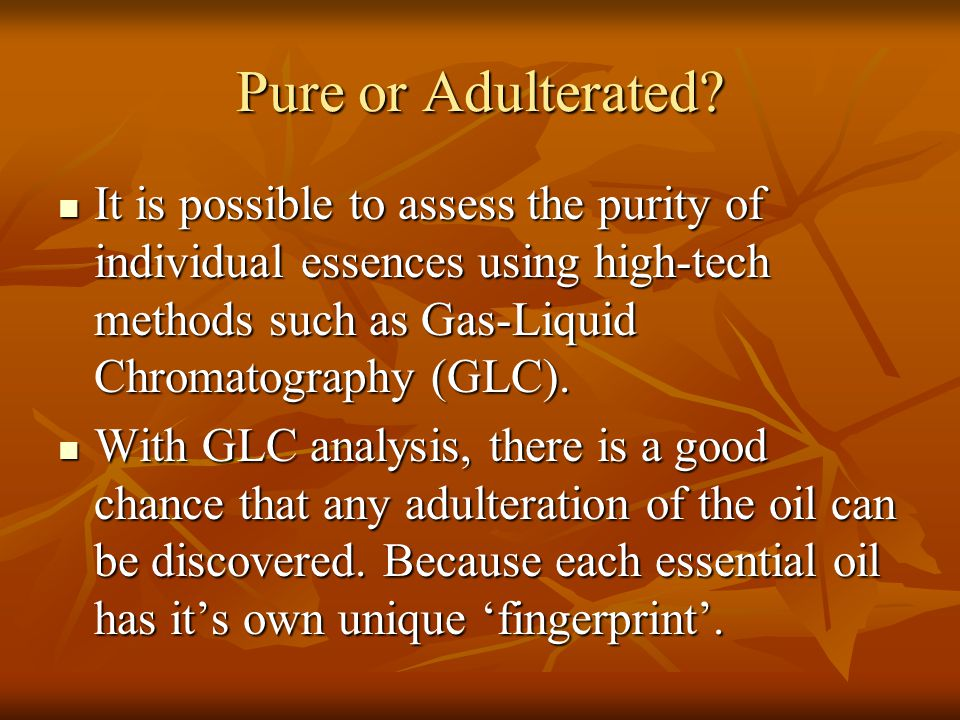 Pure or Adulterated? It is possible to assess the purity of individual essences using high-tech methods such as Gas-Liquid Chromatography (GLC). It is