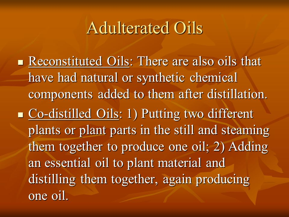 Adulterated Oils Reconstituted Oils: There are also oils that have had natural or synthetic chemical components added to them after distillation. Reco
