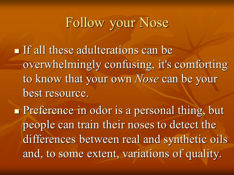 Follow your Nose If all these adulterations can be overwhelmingly confusing, it's comforting to know that your own Nose can be your best resource. If