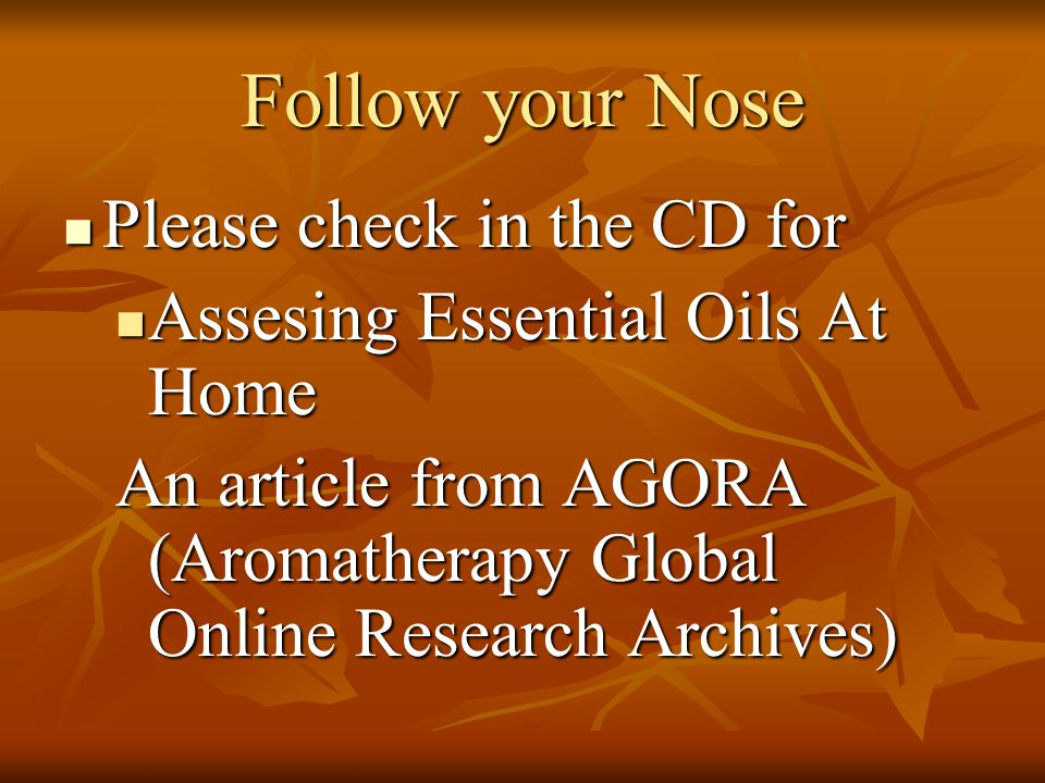 Follow your Nose Please check in the CD for Please check in the CD for Assesing Essential Oils At Home Assesing Essential Oils At Home An article from