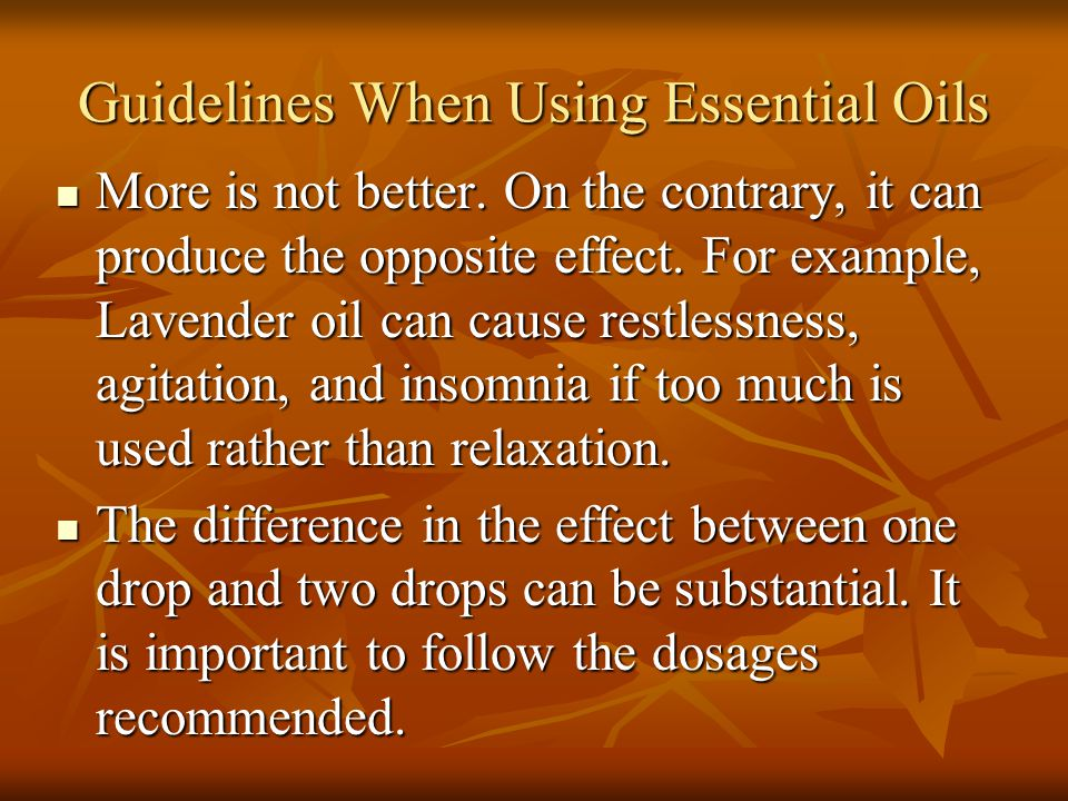 Guidelines When Using Essential Oils More is not better. On the contrary, it can produce the opposite effect. For example, Lavender oil can cause rest