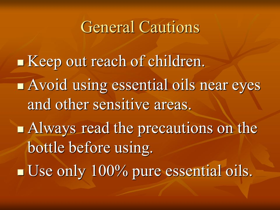 General Cautions Keep out reach of children. Keep out reach of children. Avoid using essential oils near eyes and other sensitive areas. Avoid using e
