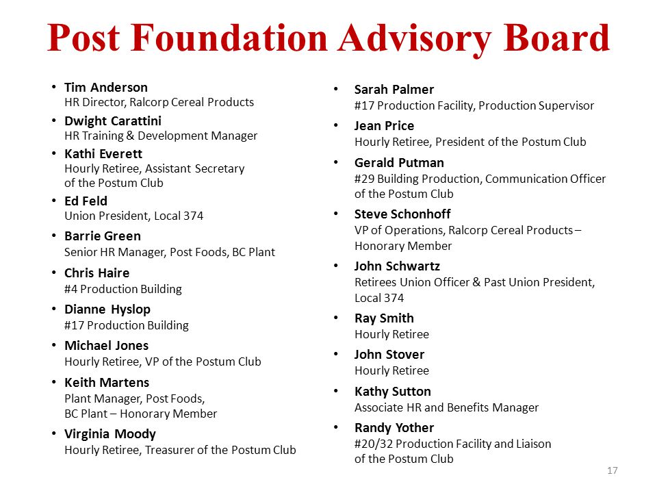 Post Foundation Advisory Board 17 Tim Anderson HR Director, Ralcorp Cereal Products Dwight Carattini HR Training & Development Manager Kathi Everett H