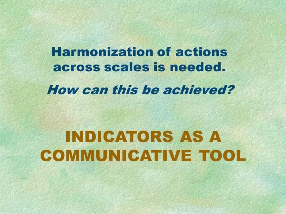 INDICATORS AS A COMMUNICATIVE TOOL Harmonization of actions across scales is needed.