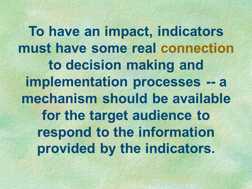 To have an impact, indicators must have some real connection to decision making and implementation processes -- a mechanism should be available for the target audience to respond to the information provided by the indicators.