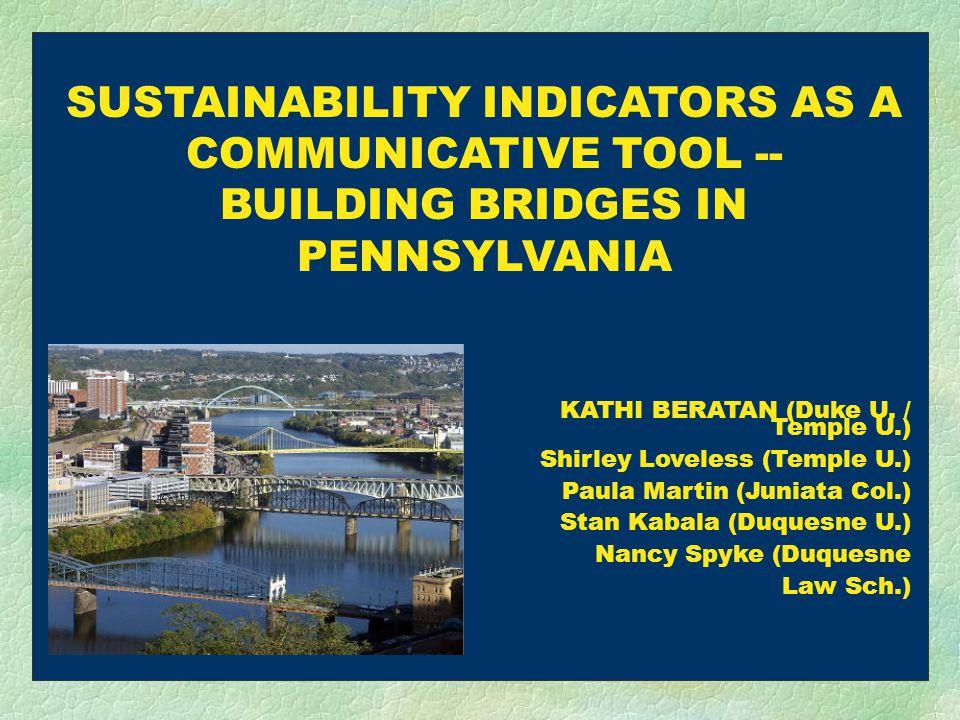 SUSTAINABILITY INDICATORS AS A COMMUNICATIVE TOOL -- BUILDING BRIDGES IN PENNSYLVANIA KATHI BERATAN (Duke U.