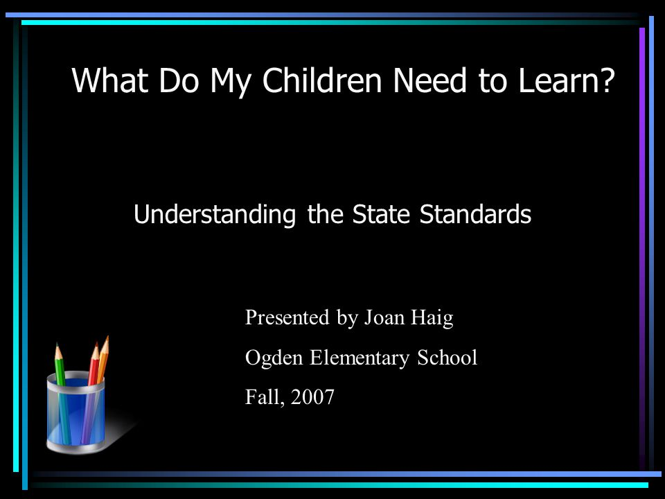 What Do My Children Need to Learn? Understanding the State Standards Presented by Joan Haig Ogden Elementary School Fall, 2007