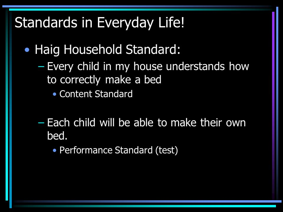 Standards in Everyday Life! Haig Household Standard: –Every child in my house understands how to correctly make a bed Content Standard –Each child wil