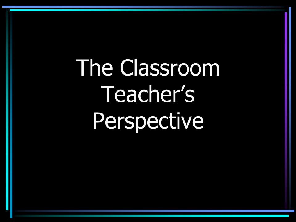 The Classroom Teacher's Perspective