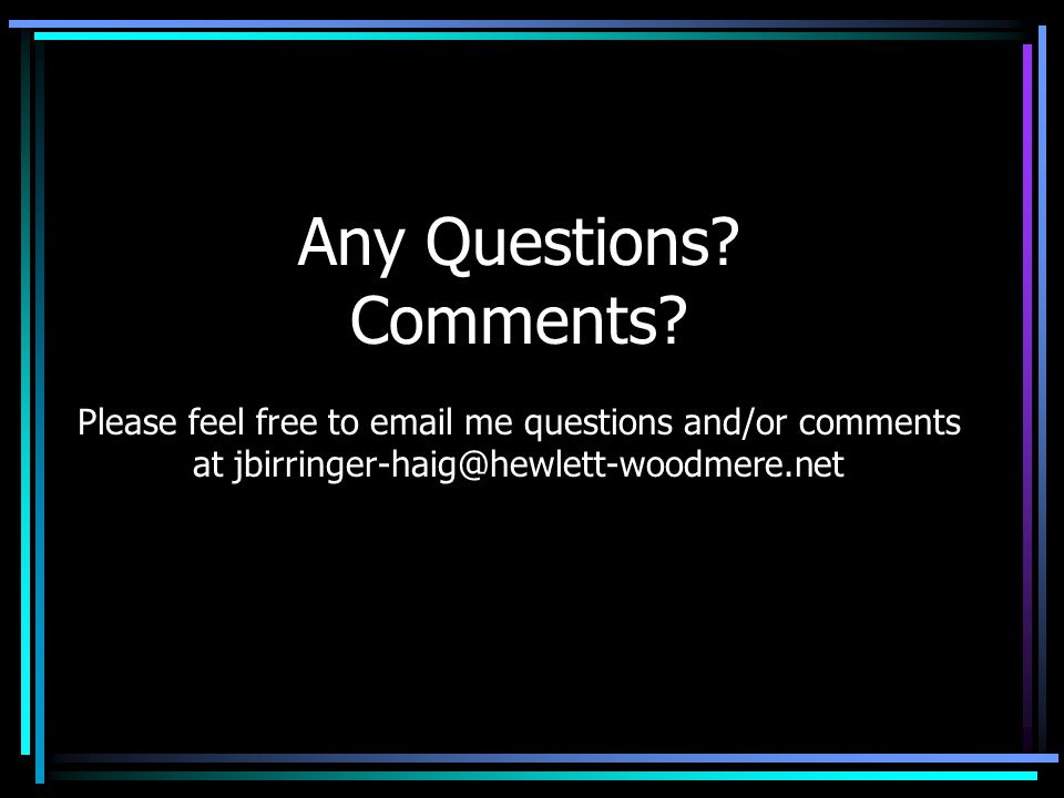 Any Questions? Comments? Please feel free to email me questions and/or comments at jbirringer-haig@hewlett-woodmere.net