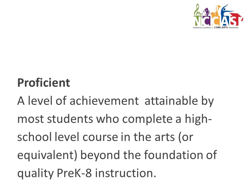 Proficient A level of achievement attainable by most students who complete a high- school level course in the arts (or equivalent) beyond the foundation of quality PreK-8 instruction.