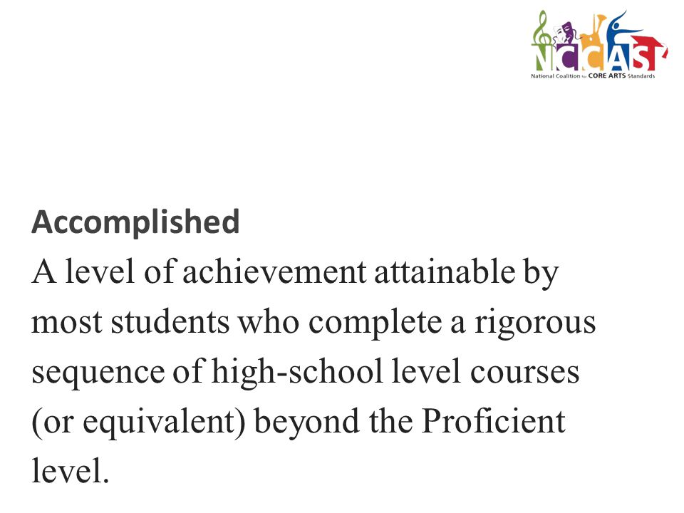 Accomplished A level of achievement attainable by most students who complete a rigorous sequence of high-school level courses (or equivalent) beyond the Proficient level.