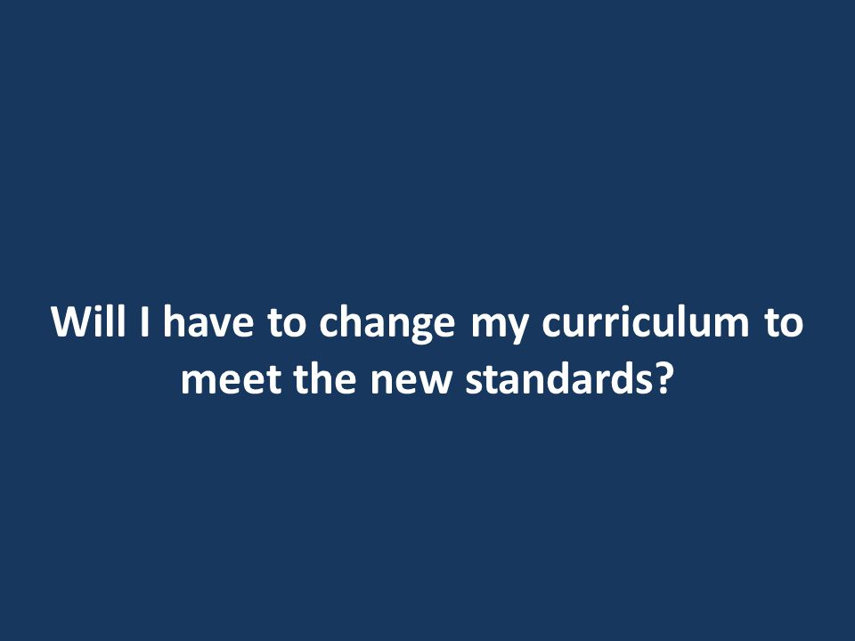Will I have to change my curriculum to meet the new standards