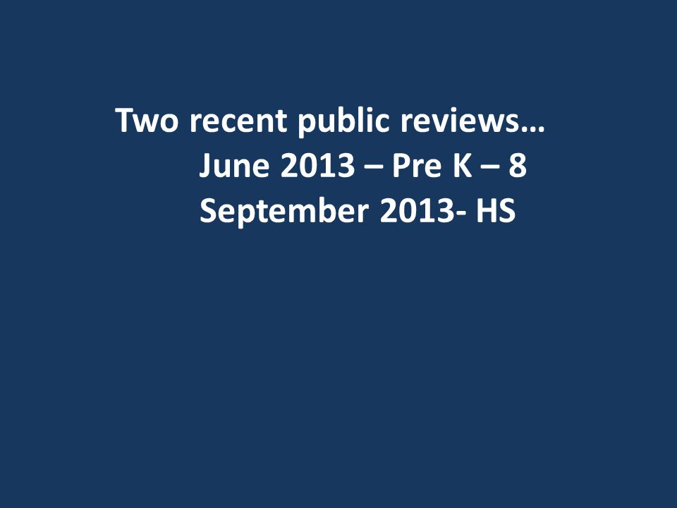 Two recent public reviews… June 2013 – Pre K – 8 September 2013- HS