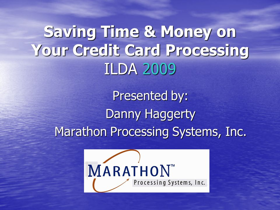 Saving Time & Money on Your Credit Card Processing ILDA 2009 Presented by: Danny Haggerty Marathon Processing Systems, Inc.