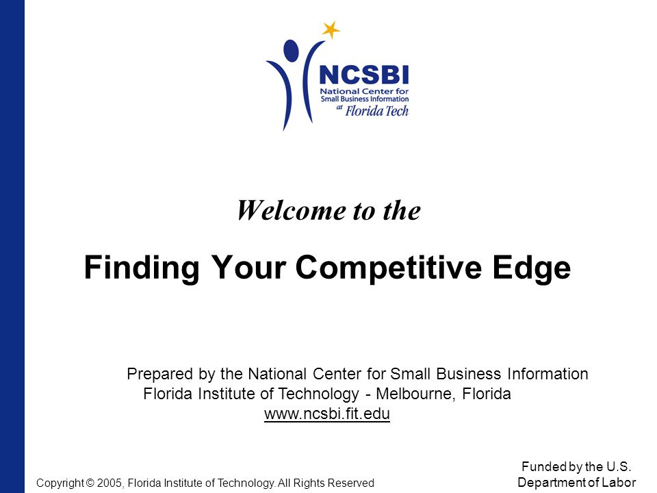 Welcome to the Finding Your Competitive Edge Prepared by the National Center for Small Business Information Florida Institute of Technology - Melbourne, Florida www.ncsbi.fit.edu Funded by the U.S.