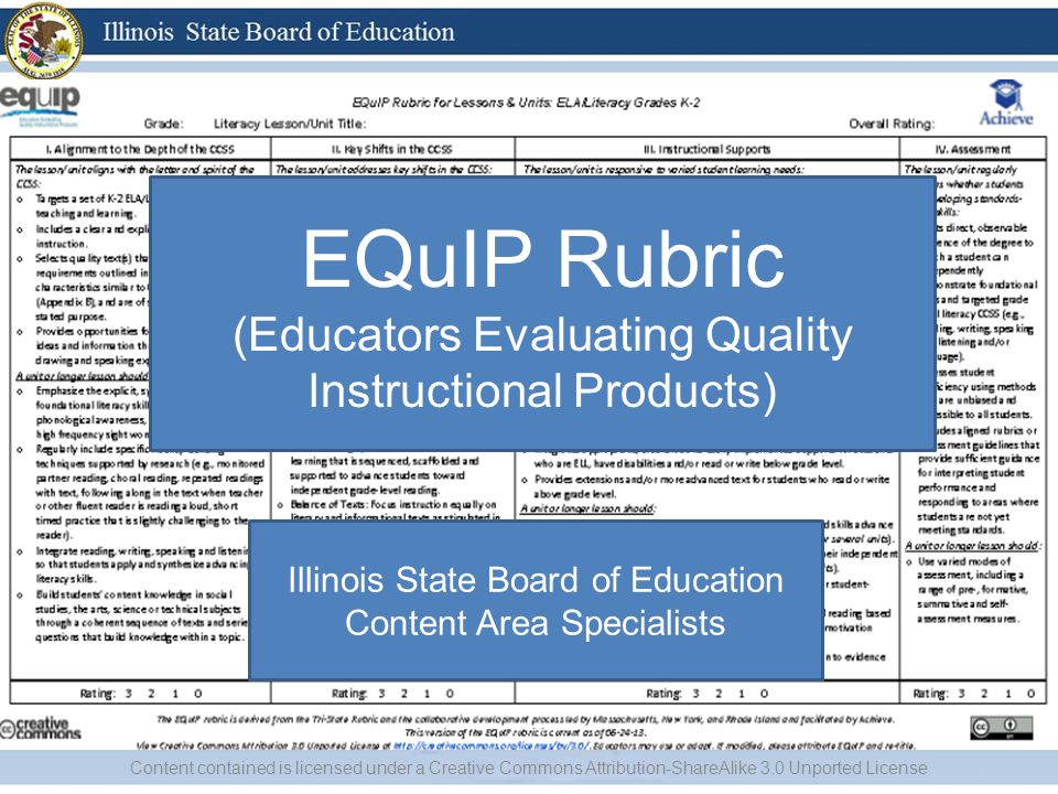 I Content contained is licensed under a Creative Commons Attribution-ShareAlike 3.0 Unported License EQuIP Rubric (Educators Evaluating Quality Instructional Products) Illinois State Board of Education Content Area Specialists