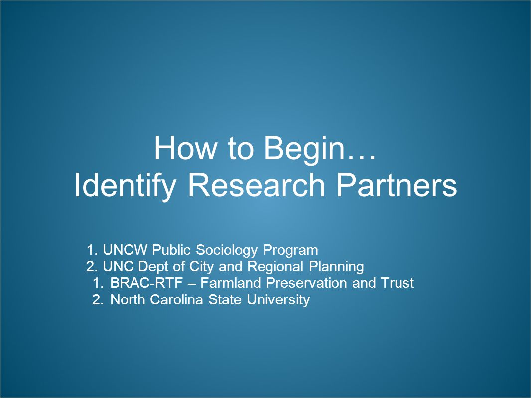 How to Begin… Identify Research Partners 1. UNCW Public Sociology Program 2. UNC Dept of City and Regional Planning 1.BRAC-RTF – Farmland Preservation