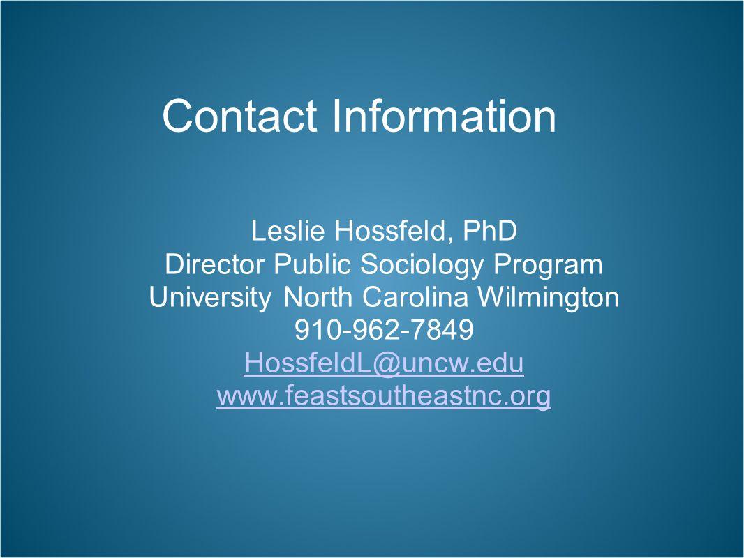 Contact Information Leslie Hossfeld, PhD Director Public Sociology Program University North Carolina Wilmington 910-962-7849 HossfeldL@uncw.edu www.feastsoutheastnc.org