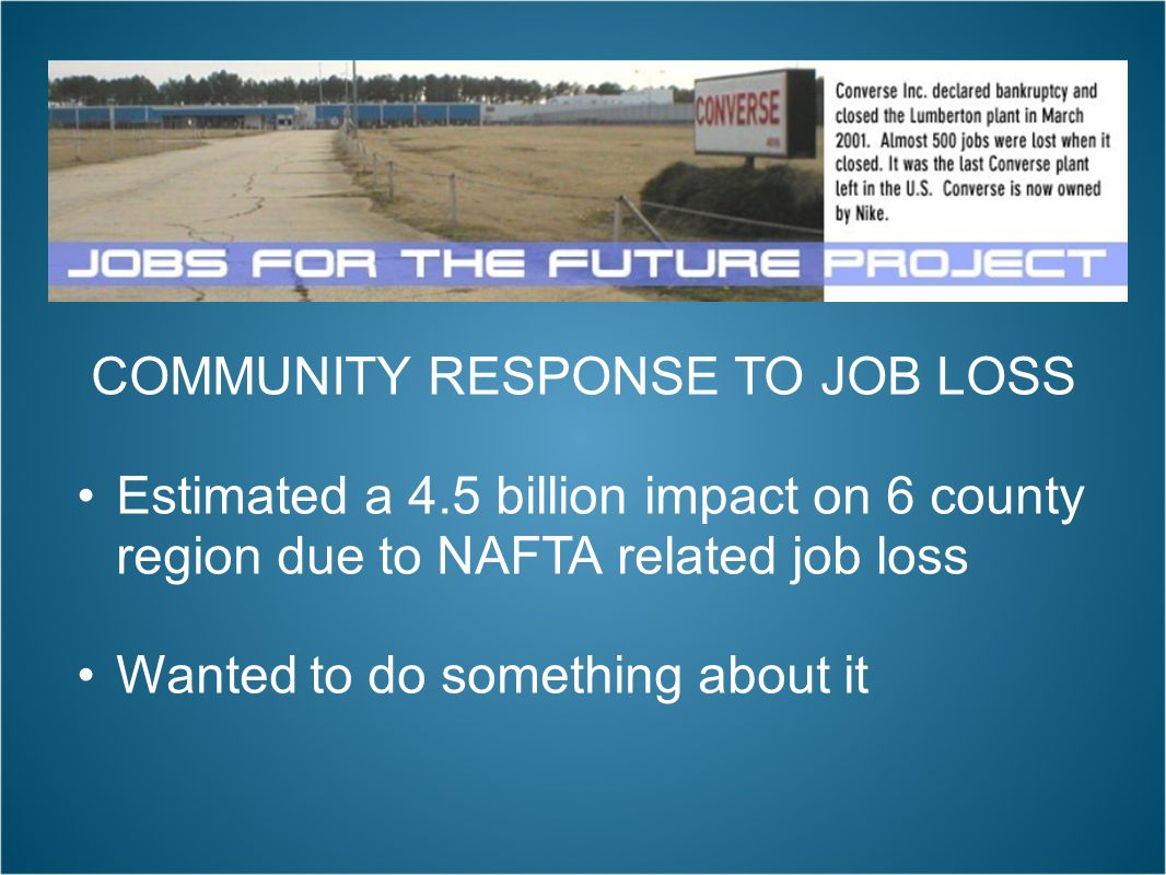 COMMUNITY RESPONSE TO JOB LOSS Estimated a 4.5 billion impact on 6 county region due to NAFTA related job loss Wanted to do something about it