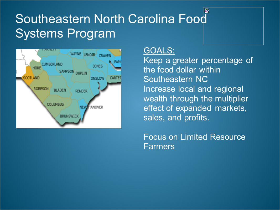 Southeastern North Carolina Food Systems Program GOALS: Keep a greater percentage of the food dollar within Southeastern NC Increase local and regional wealth through the multiplier effect of expanded markets, sales, and profits.