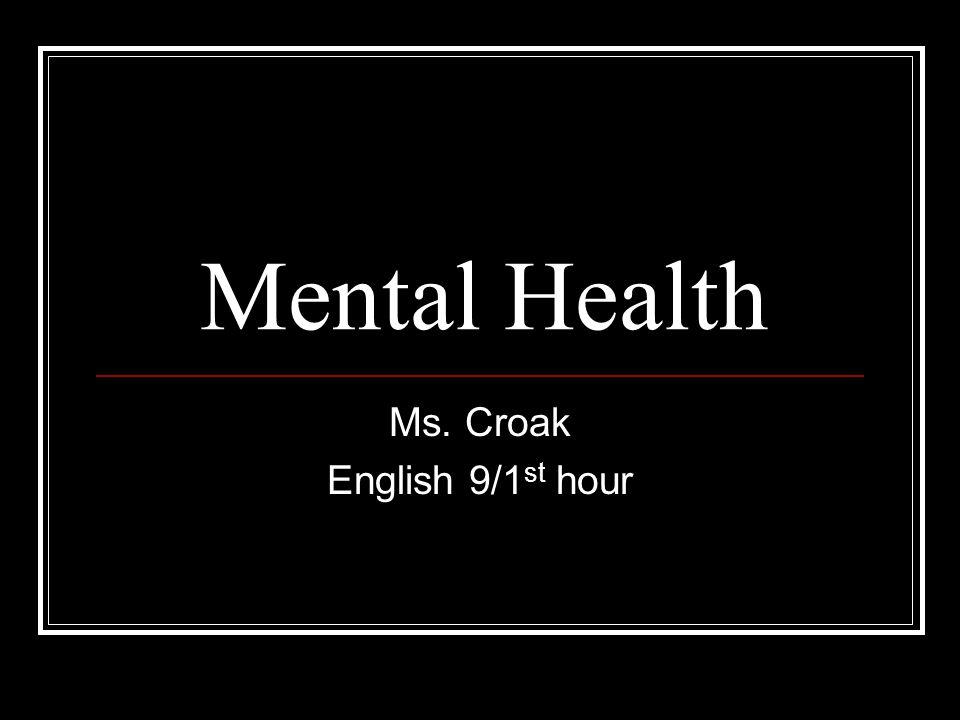Mental Health Ms. Croak English 9/1 st hour