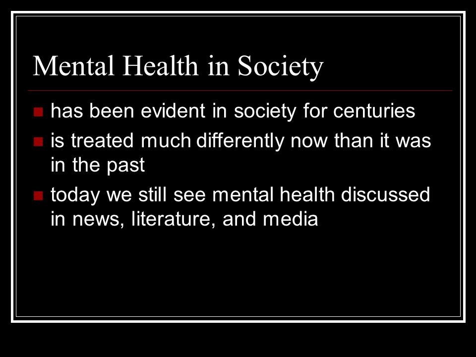 Mental Health in Society has been evident in society for centuries is treated much differently now than it was in the past today we still see mental health discussed in news, literature, and media