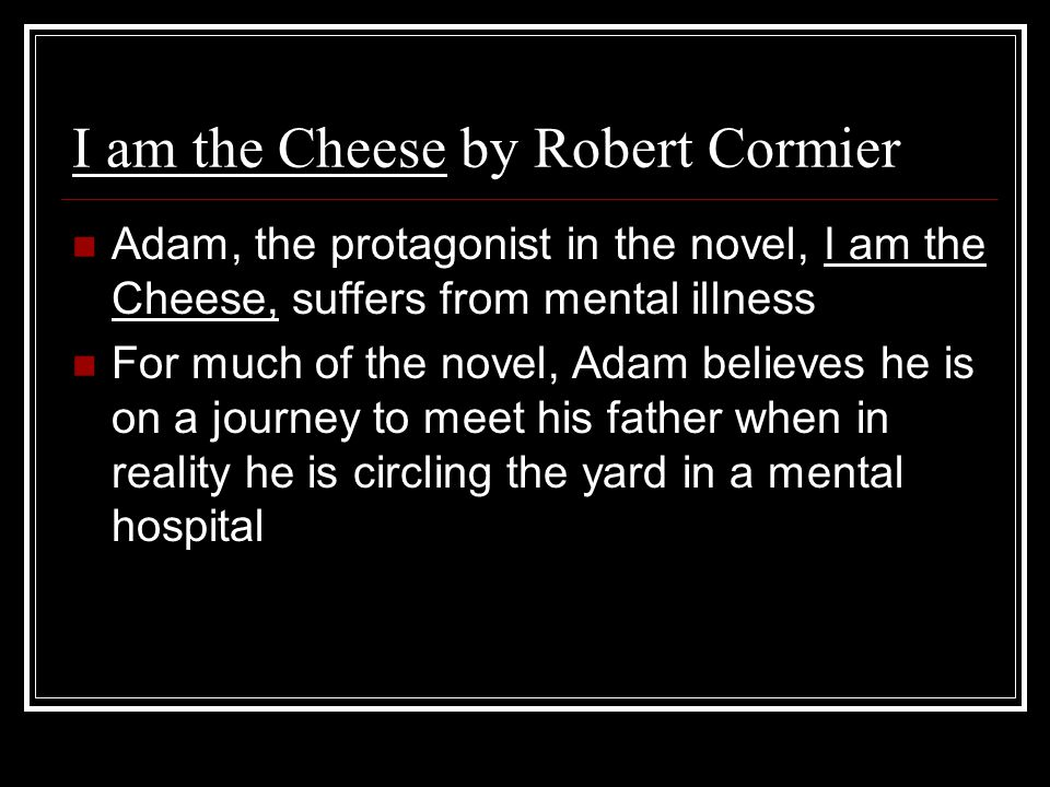 I am the Cheese by Robert Cormier Adam, the protagonist in the novel, I am the Cheese, suffers from mental illness For much of the novel, Adam believes he is on a journey to meet his father when in reality he is circling the yard in a mental hospital
