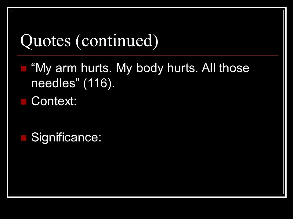 Quotes (continued) My arm hurts. My body hurts. All those needles (116). Context: Significance: