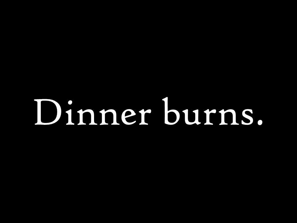 Dinner burns.