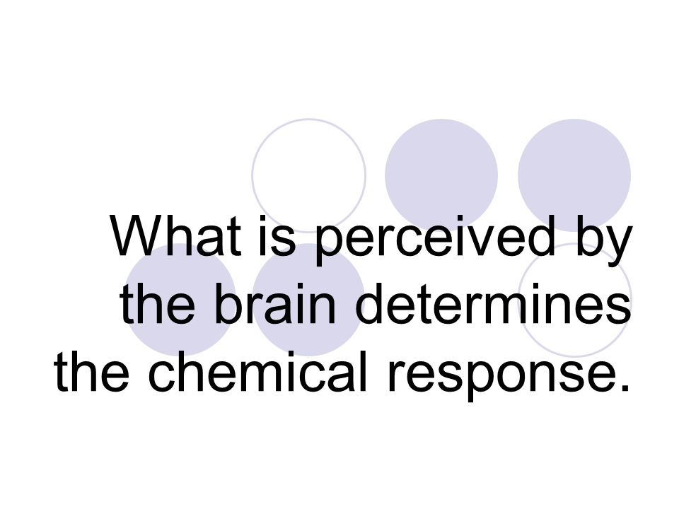 What is perceived by the brain determines the chemical response.