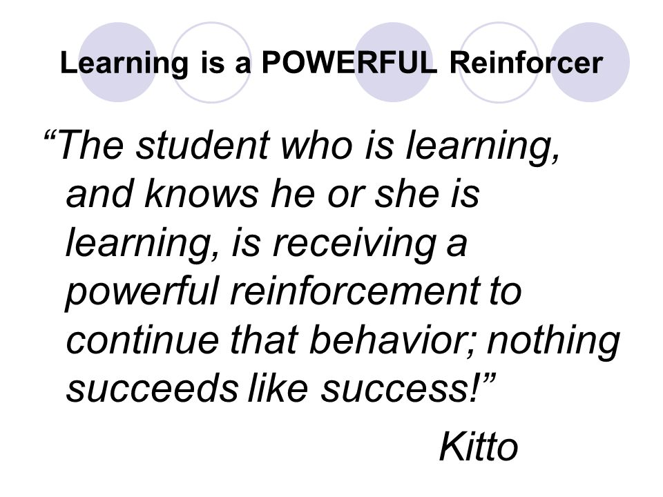 Learning is a POWERFUL Reinforcer The student who is learning, and knows he or she is learning, is receiving a powerful reinforcement to continue that behavior; nothing succeeds like success! Kitto