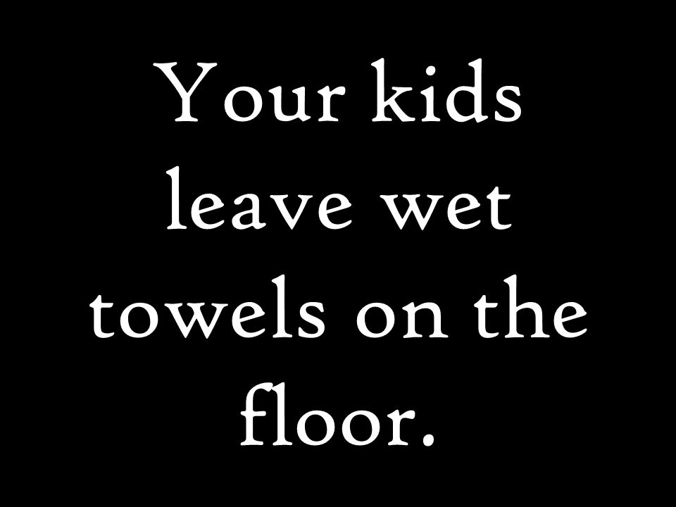 Your kids leave wet towels on the floor.
