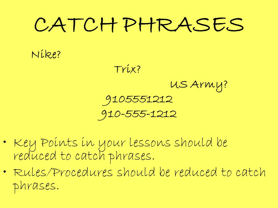 CATCH PHRASES Nike? Trix? US Army? 9105551212 910-555-1212 Key Points in your lessons should be reduced to catch phrases. Rules/Procedures should be r