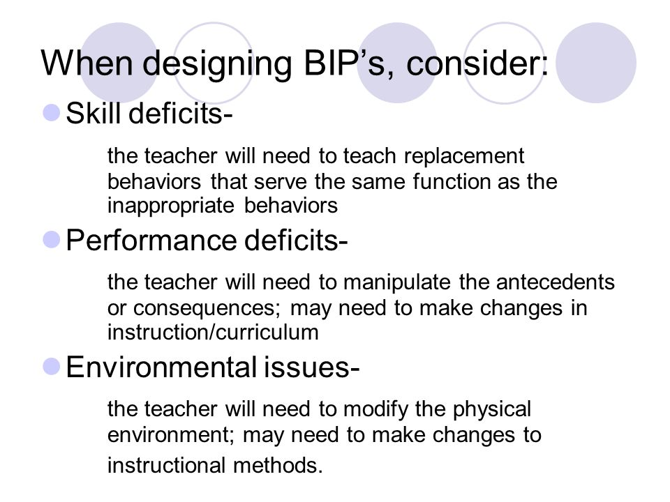 When designing BIP's, consider: Skill deficits- the teacher will need to teach replacement behaviors that serve the same function as the inappropriate behaviors Performance deficits- the teacher will need to manipulate the antecedents or consequences; may need to make changes in instruction/curriculum Environmental issues- the teacher will need to modify the physical environment; may need to make changes to instructional methods.