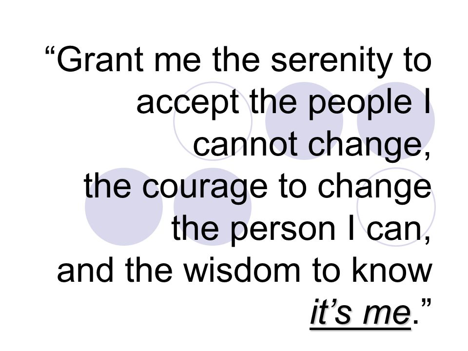 it's me Grant me the serenity to accept the people I cannot change, the courage to change the person I can, and the wisdom to know it's me.
