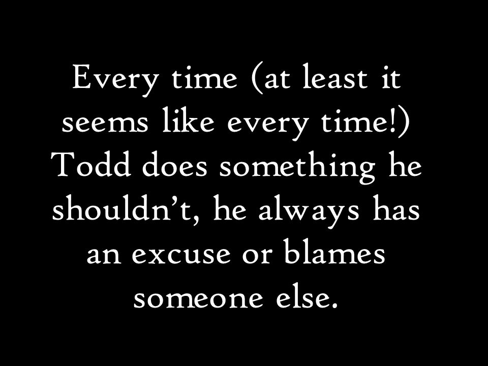 Every time (at least it seems like every time!) Todd does something he shouldn't, he always has an excuse or blames someone else.