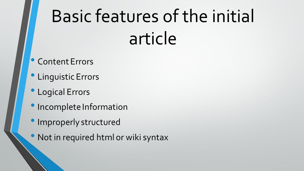 Basic features of the initial article Content Errors Linguistic Errors Logical Errors Incomplete Information Improperly structured Not in required html or wiki syntax