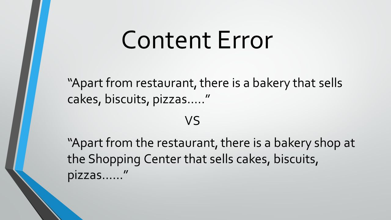 Content Error Apart from restaurant, there is a bakery that sells cakes, biscuits, pizzas….. VS Apart from the restaurant, there is a bakery shop at the Shopping Center that sells cakes, biscuits, pizzas……